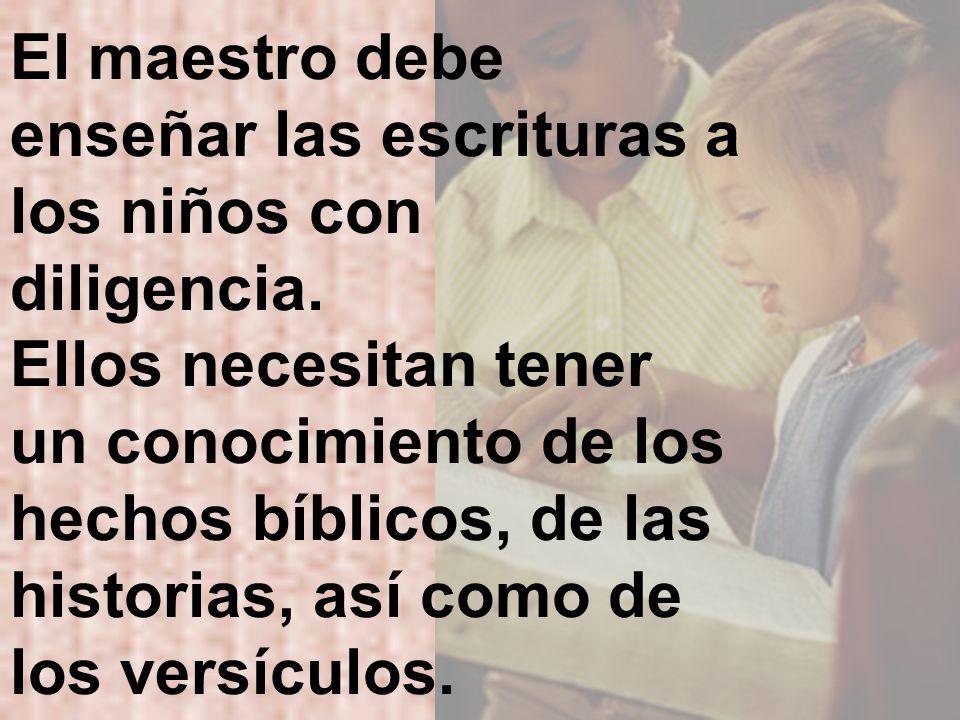 El maestro debe enseñar las escrituras a los niños con diligencia. Ellos necesitan tener un conocimiento de los hechos bíblicos, de las historias, así
