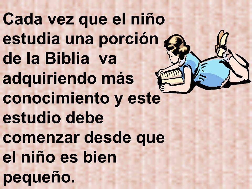 Cada vez que el niño estudia una porción de la Biblia va adquiriendo más conocimiento y este estudio debe comenzar desde que el niño es bien pequeño.