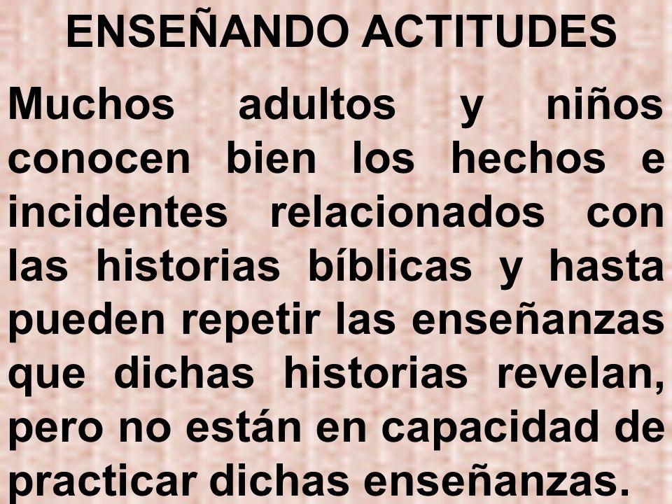 ENSEÑANDO ACTITUDES Muchos adultos y niños conocen bien los hechos e incidentes relacionados con las historias bíblicas y hasta pueden repetir las ens