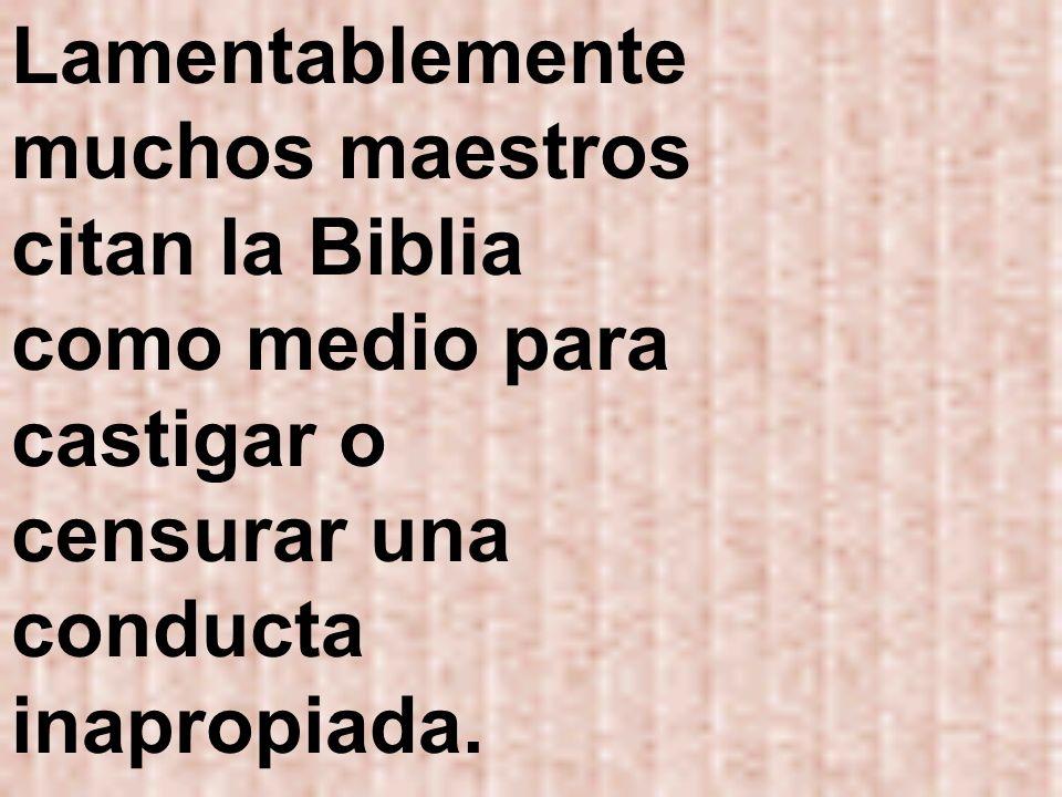 Lamentablemente muchos maestros citan la Biblia como medio para castigar o censurar una conducta inapropiada.