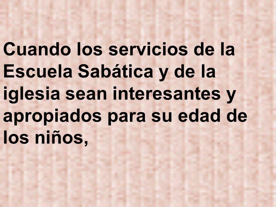 Cuando los servicios de la Escuela Sabática y de la iglesia sean interesantes y apropiados para su edad de los niños,