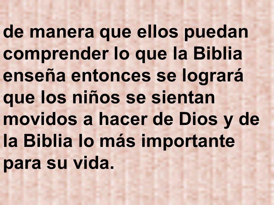 de manera que ellos puedan comprender lo que la Biblia enseña entonces se logrará que los niños se sientan movidos a hacer de Dios y de la Biblia lo m