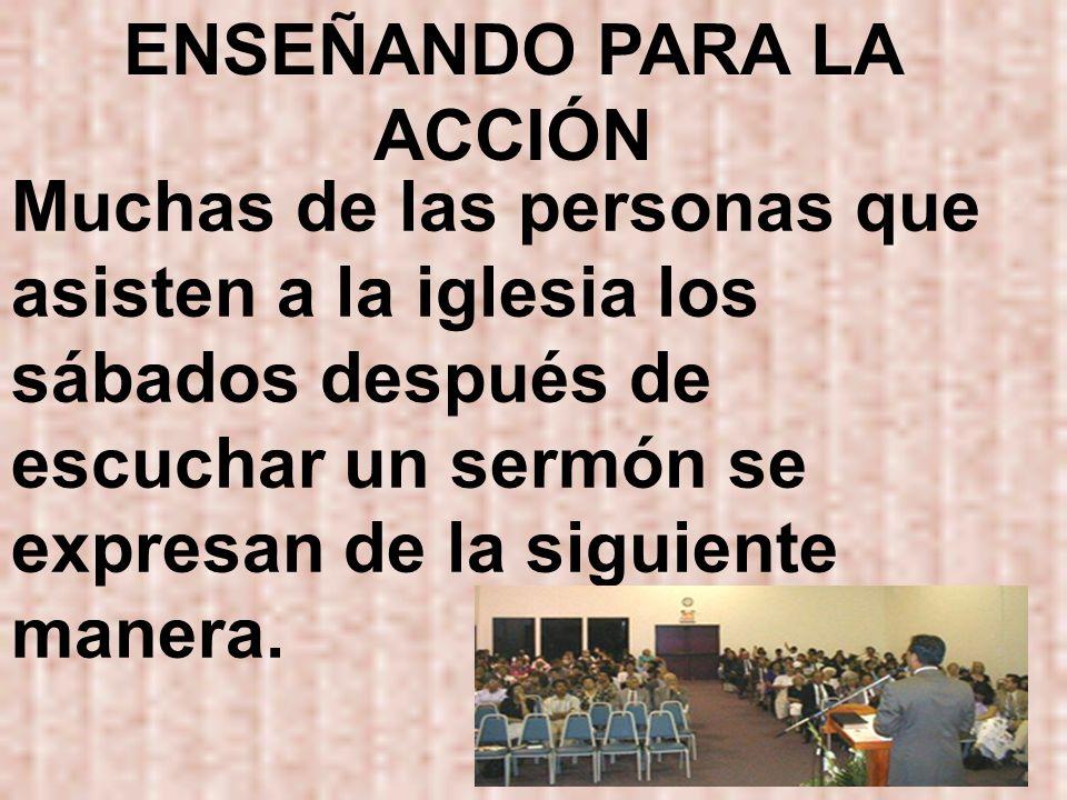 ENSEÑANDO PARA LA ACCIÓN Muchas de las personas que asisten a la iglesia los sábados después de escuchar un sermón se expresan de la siguiente manera.