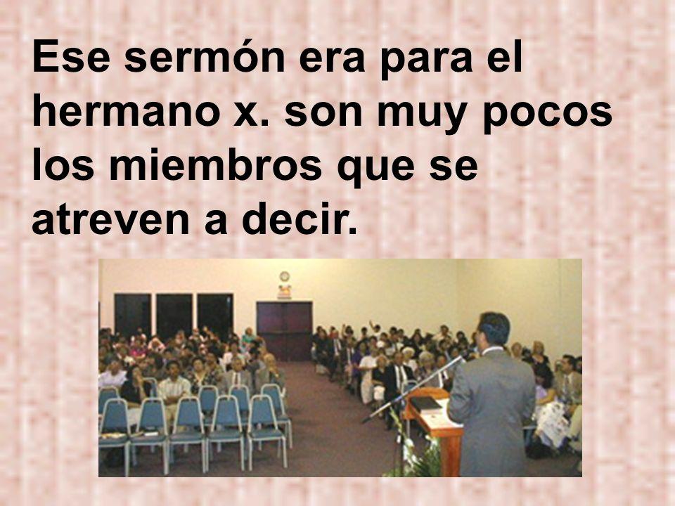 Ese sermón era para el hermano x. son muy pocos los miembros que se atreven a decir.