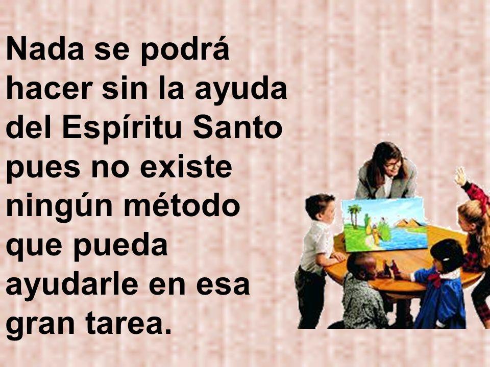 Nada se podrá hacer sin la ayuda del Espíritu Santo pues no existe ningún método que pueda ayudarle en esa gran tarea.
