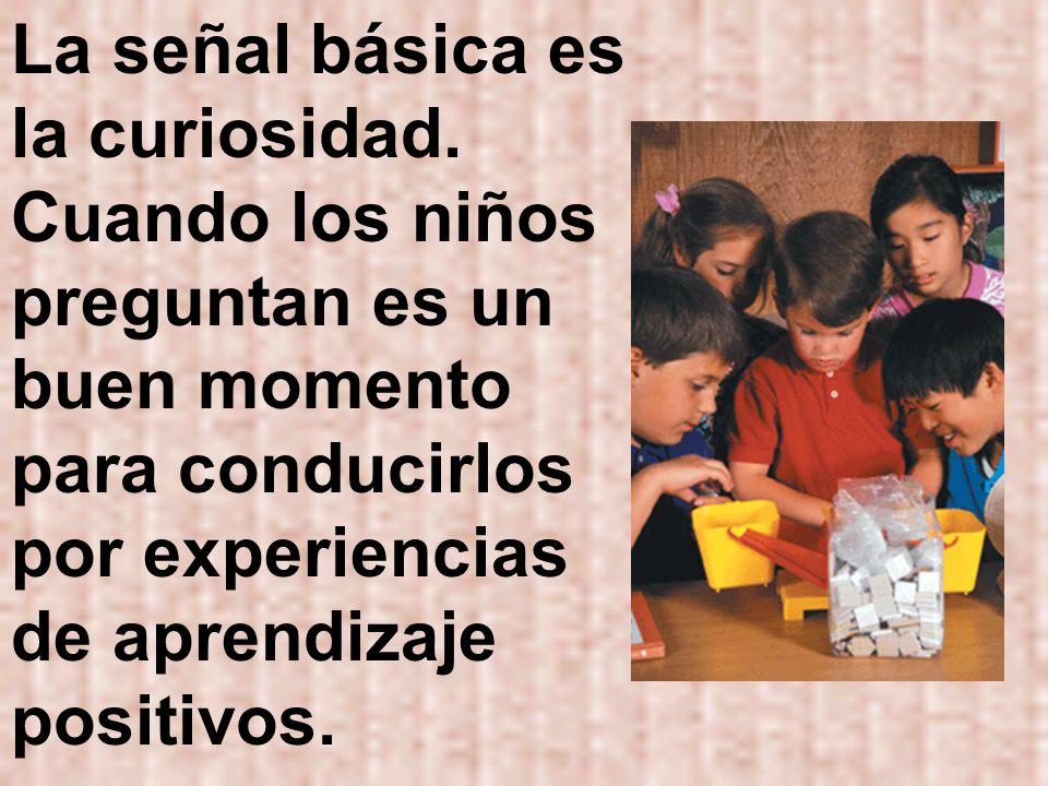 La señal básica es la curiosidad. Cuando los niños preguntan es un buen momento para conducirlos por experiencias de aprendizaje positivos.