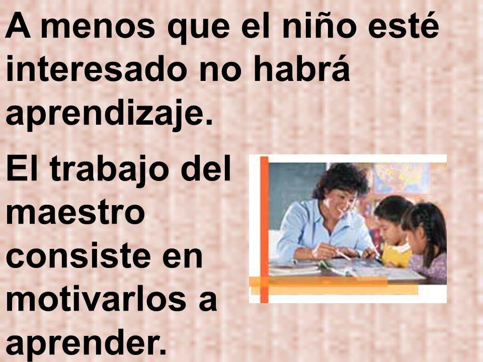 A menos que el niño esté interesado no habrá aprendizaje. El trabajo del maestro consiste en motivarlos a aprender.