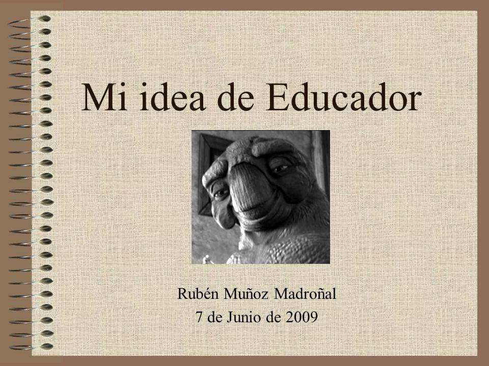Mi idea de Educador Rubén Muñoz Madroñal 7 de Junio de 2009