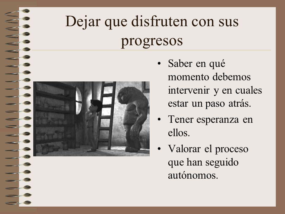 Dejar que disfruten con sus progresos Saber en qué momento debemos intervenir y en cuales estar un paso atrás. Tener esperanza en ellos. Valorar el pr