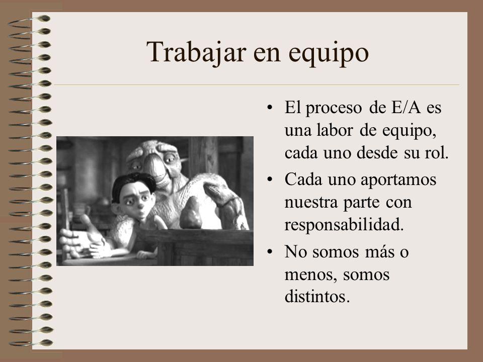 Trabajar en equipo El proceso de E/A es una labor de equipo, cada uno desde su rol. Cada uno aportamos nuestra parte con responsabilidad. No somos más