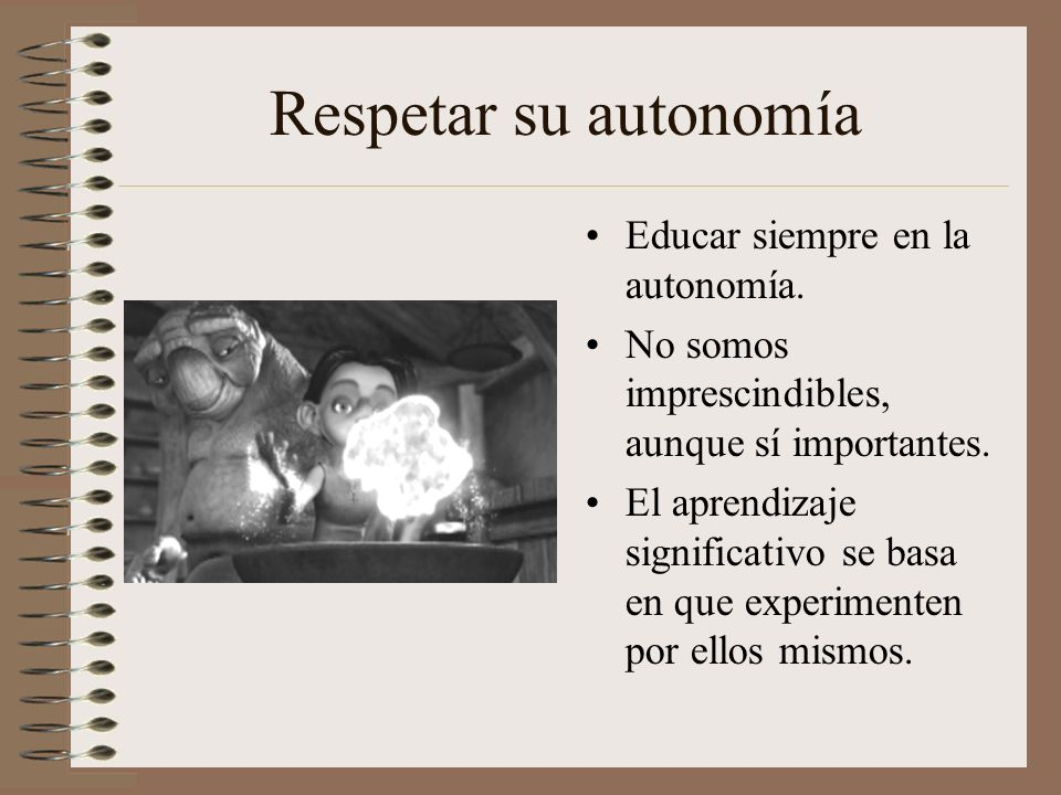 Respetar su autonomía Educar siempre en la autonomía. No somos imprescindibles, aunque sí importantes. El aprendizaje significativo se basa en que exp