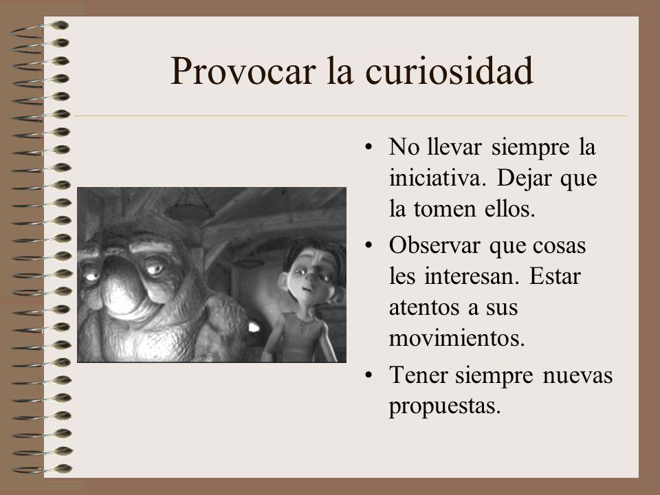 Provocar la curiosidad No llevar siempre la iniciativa. Dejar que la tomen ellos. Observar que cosas les interesan. Estar atentos a sus movimientos. T