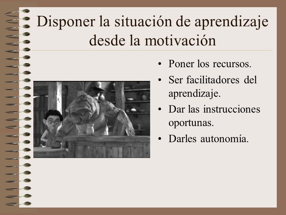 Disponer la situación de aprendizaje desde la motivación Poner los recursos. Ser facilitadores del aprendizaje. Dar las instrucciones oportunas. Darle