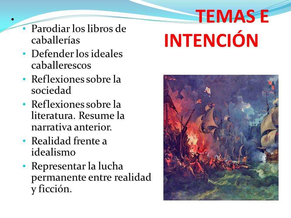 TEMAS E INTENCIÓN Parodiar los libros de caballerías Defender los ideales caballerescos Reflexiones sobre la sociedad Reflexiones sobre la literatura.
