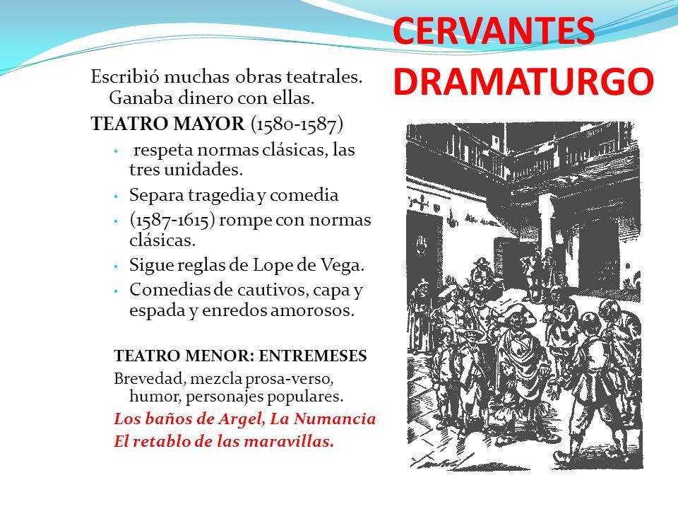 CERVANTES DRAMATURGO Escribió muchas obras teatrales. Ganaba dinero con ellas. TEATRO MAYOR (1580-1587) respeta normas clásicas, las tres unidades. Se