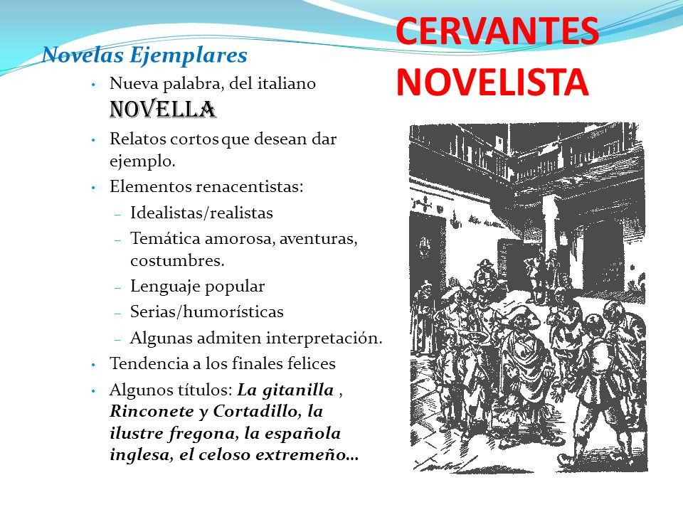 CERVANTES NOVELISTA Novelas Ejemplares Nueva palabra, del italiano novella Relatos cortos que desean dar ejemplo. Elementos renacentistas: – Idealista