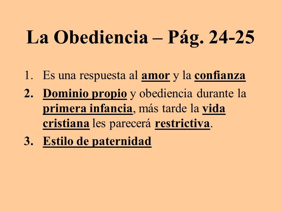 La Obediencia – Pág. 24-25 1.Es una respuesta al amor y la confianza 2.Dominio propio y obediencia durante la primera infancia, más tarde la vida cris