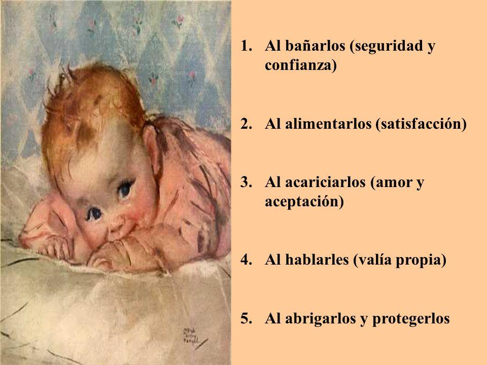 1.Al bañarlos (seguridad y confianza) 2.Al alimentarlos (satisfacción) 3.Al acariciarlos (amor y aceptación) 4.Al hablarles (valía propia) 5.Al abriga