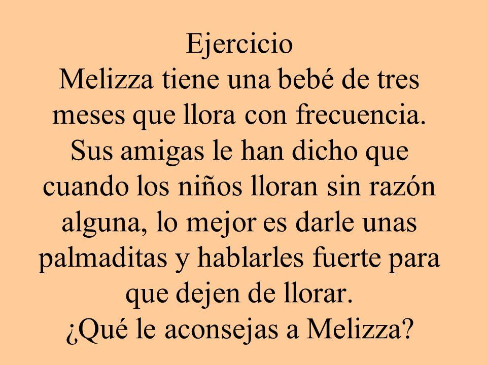 Ejercicio Melizza tiene una bebé de tres meses que llora con frecuencia. Sus amigas le han dicho que cuando los niños lloran sin razón alguna, lo mejo