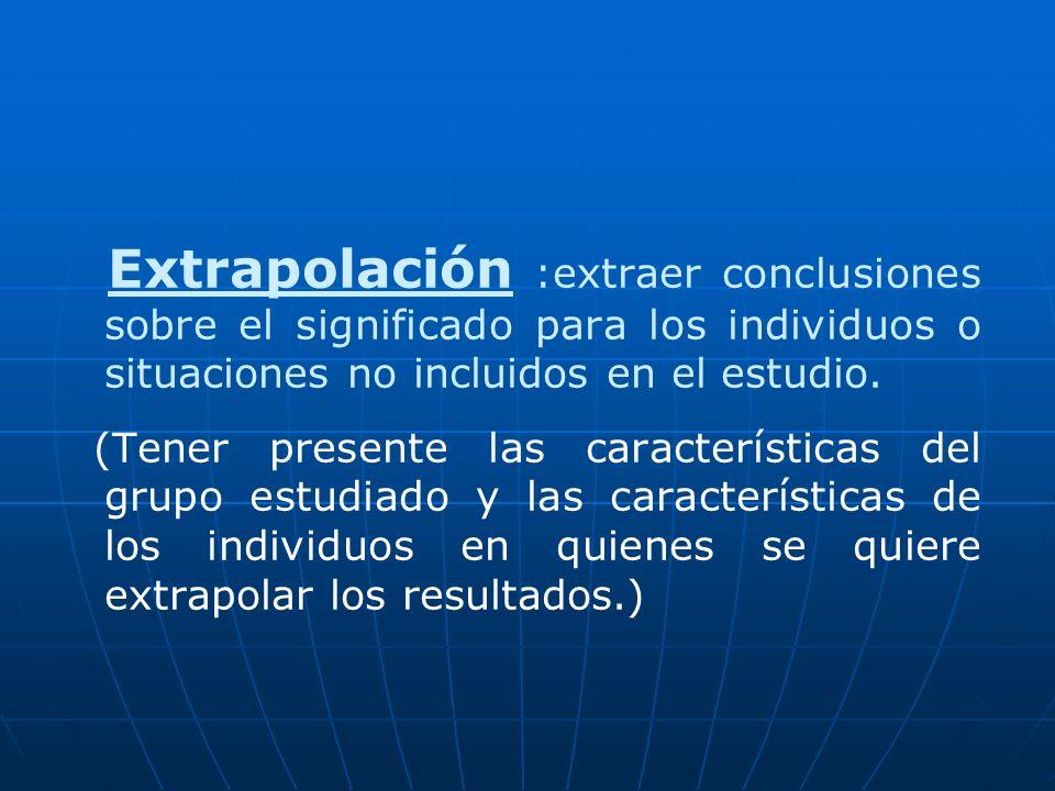 Extrapolación :extraer conclusiones sobre el significado para los individuos o situaciones no incluidos en el estudio. (Tener presente las característ
