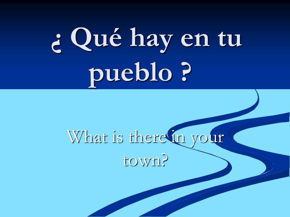 ¿ Qué hay en tu pueblo ? ¿ Qué hay en tu pueblo ? What is there in your town?