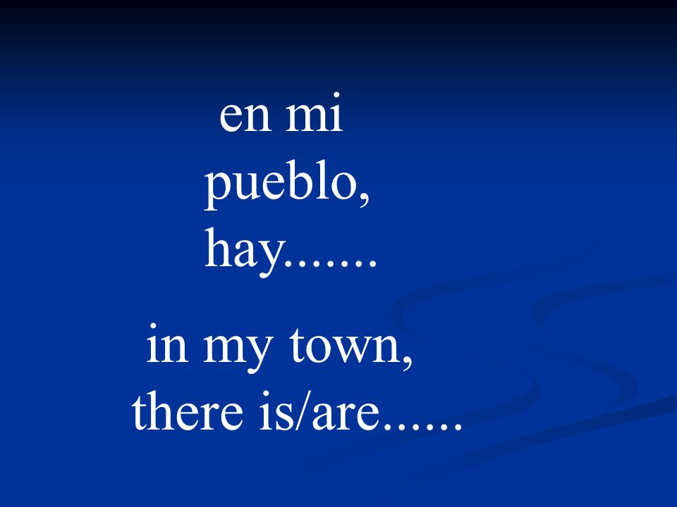 en mi pueblo, hay....... in my town, there is/are......