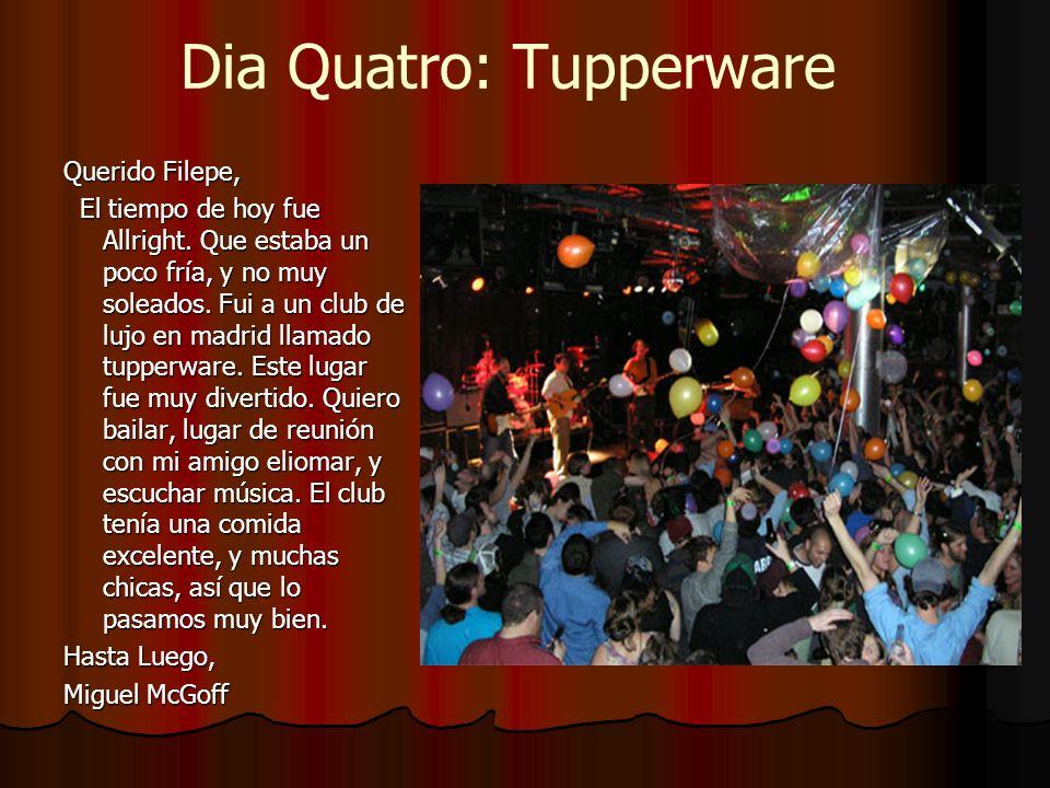 Dia Quatro: Tupperware Querido Filepe, El tiempo de hoy fue Allright. Que estaba un poco fría, y no muy soleados. Fui a un club de lujo en madrid llam