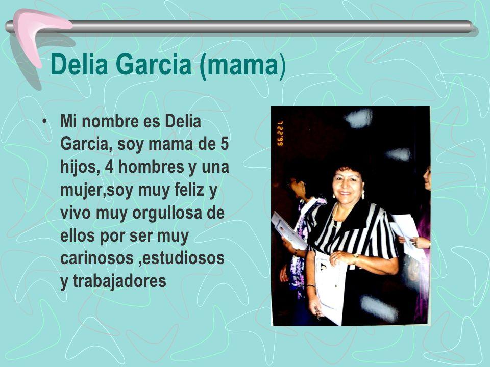 Delia Garcia (mama ) Mi nombre es Delia Garcia, soy mama de 5 hijos, 4 hombres y una mujer,soy muy feliz y vivo muy orgullosa de ellos por ser muy car