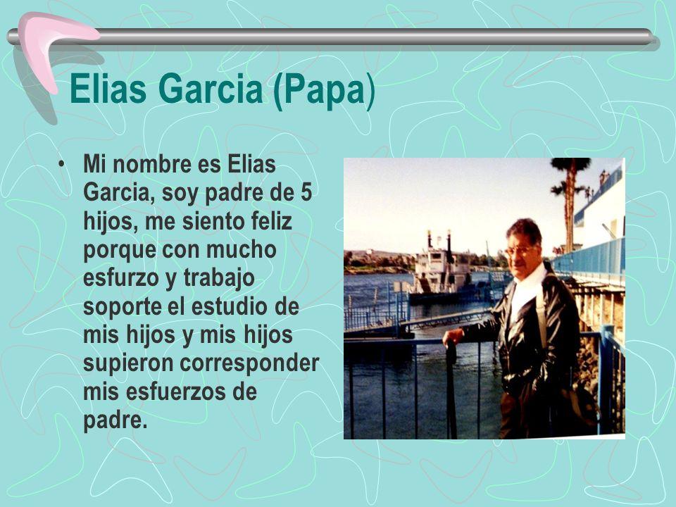 Elias Garcia (Papa ) Mi nombre es Elias Garcia, soy padre de 5 hijos, me siento feliz porque con mucho esfurzo y trabajo soporte el estudio de mis hij