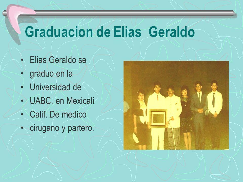 Graduacion de Elias Geraldo Elias Geraldo se graduo en la Universidad de UABC. en Mexicali Calif. De medico cirugano y partero.