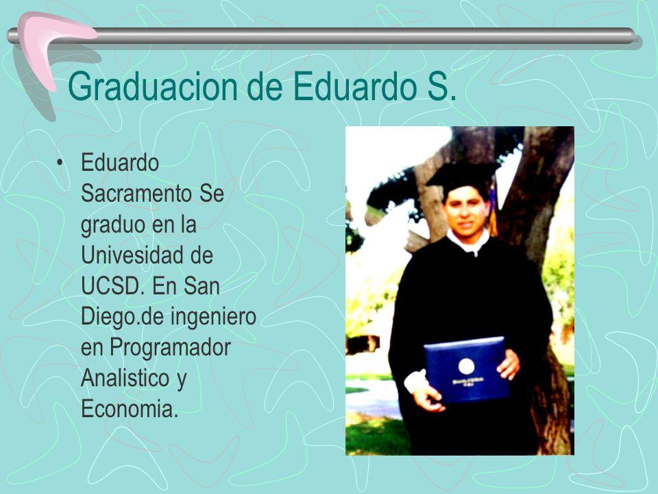 Graduacion de Eduardo S. Eduardo Sacramento Se graduo en la Univesidad de UCSD. En San Diego.de ingeniero en Programador Analistico y Economia.