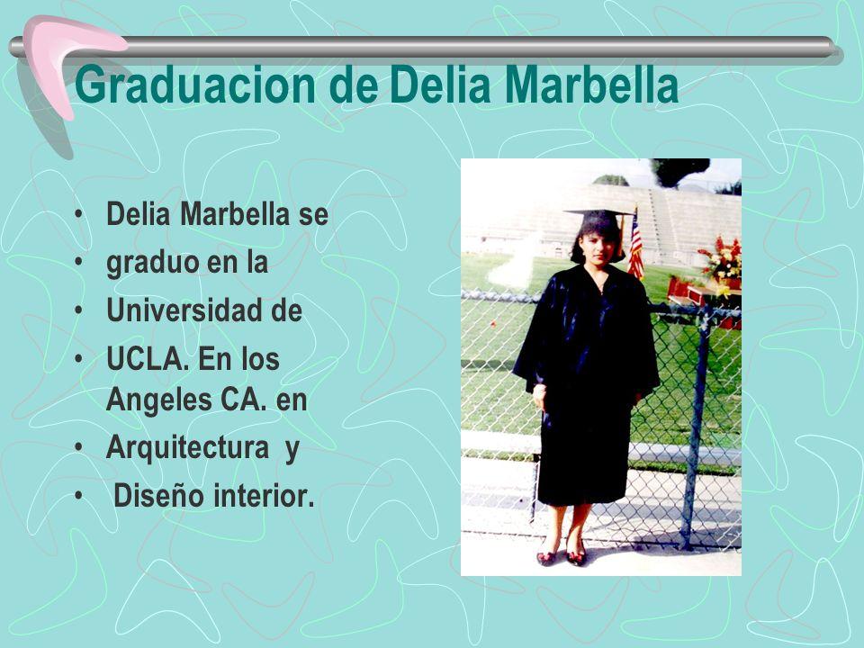Graduacion de Delia Marbella Delia Marbella se graduo en la Universidad de UCLA. En los Angeles CA. en Arquitectura y Diseño interior.