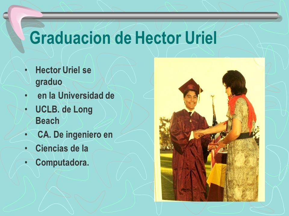 Graduacion de Hector Uriel Hector Uriel se graduo en la Universidad de UCLB. de Long Beach CA. De ingeniero en Ciencias de la Computadora.