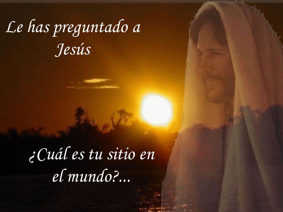 Le has preguntado a Jesús ¿Cuál es tu sitio en el mundo ...