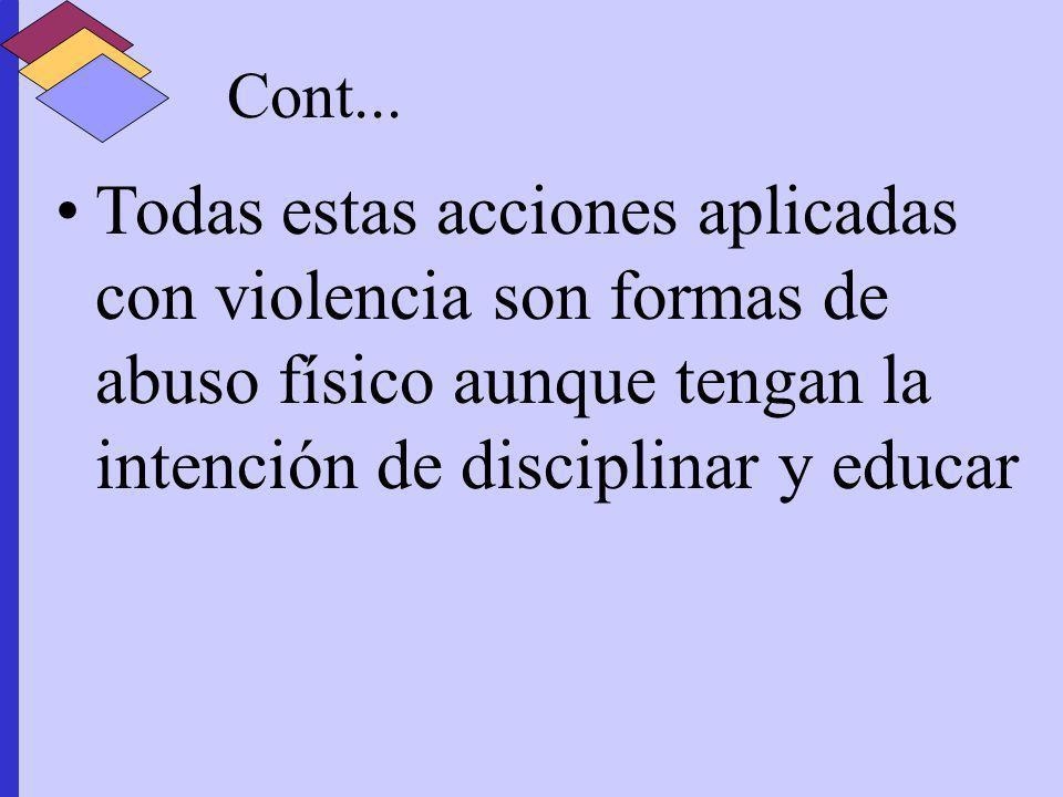 Cont... Todas estas acciones aplicadas con violencia son formas de abuso físico aunque tengan la intención de disciplinar y educar