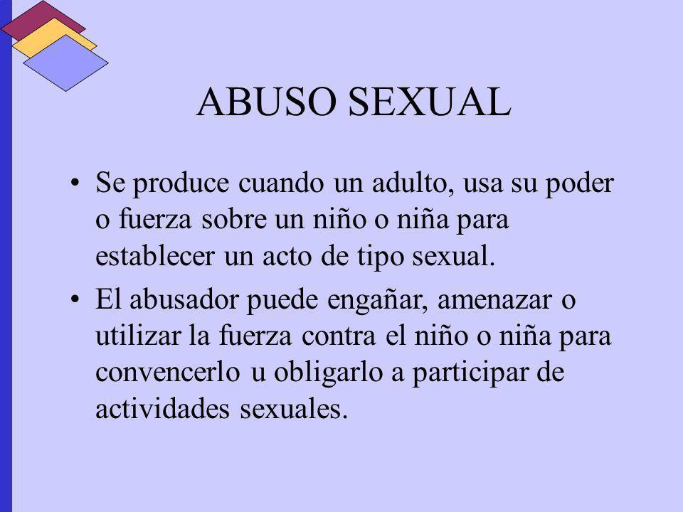ABUSO SEXUAL Se produce cuando un adulto, usa su poder o fuerza sobre un niño o niña para establecer un acto de tipo sexual. El abusador puede engañar