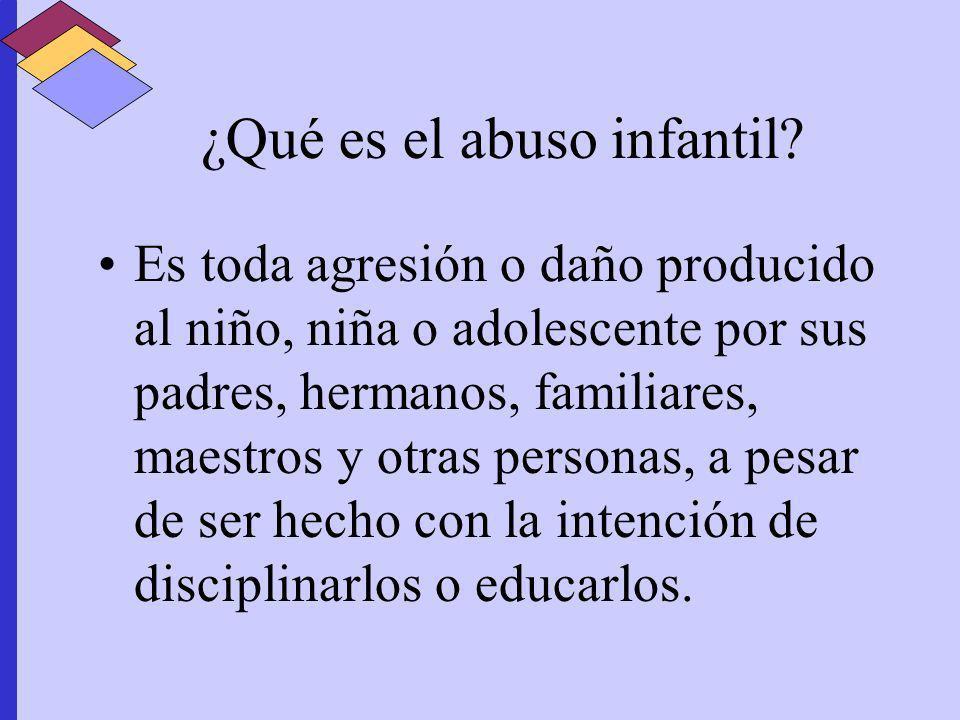 ¿Qué es el abuso infantil? Es toda agresión o daño producido al niño, niña o adolescente por sus padres, hermanos, familiares, maestros y otras person