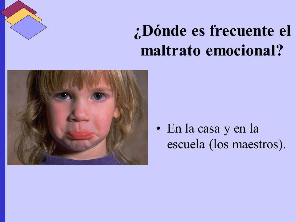 ¿Dónde es frecuente el maltrato emocional? En la casa y en la escuela (los maestros).
