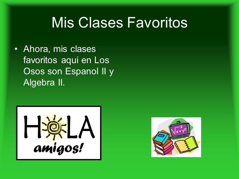 Mis Clases Favoritos Ahora, mis clases favoritos aqui en Los Osos son Espanol II y Algebra II.