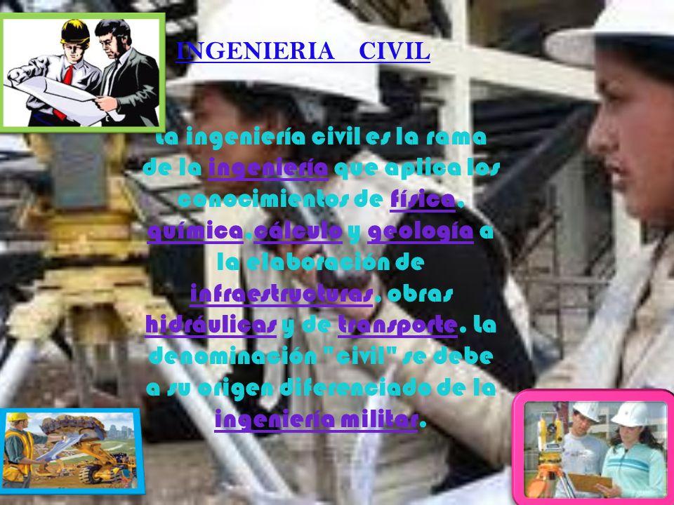 INGENIERIA CIVIL La ingeniería civil es la rama de la ingeniería que aplica los conocimientos de física, química,cálculo y geología a la elaboración d