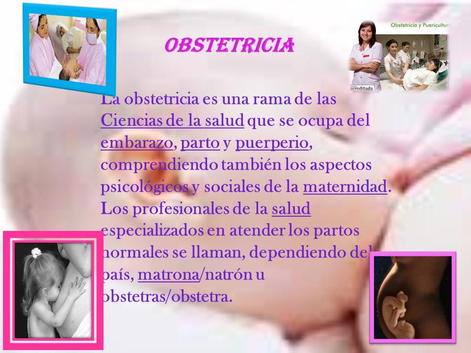 OBSTETRICIA La obstetricia es una rama de las Ciencias de la salud que se ocupa del embarazo, parto y puerperio, comprendiendo también los aspectos ps