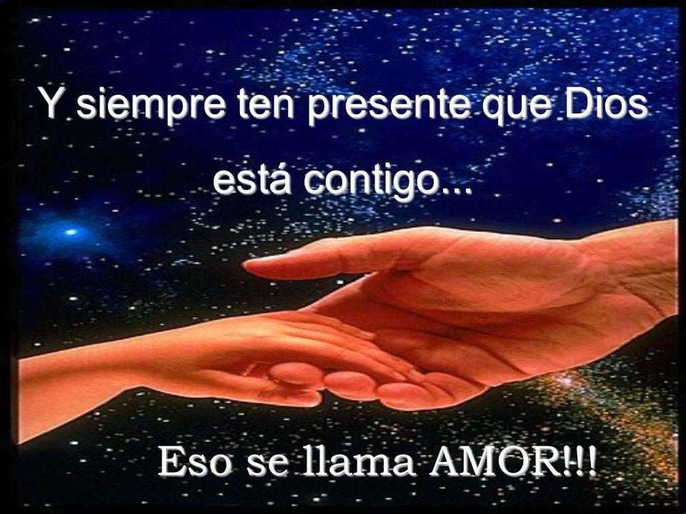 Y siempre ten presente que Dios está contigo... Eso se llama AMOR!!!