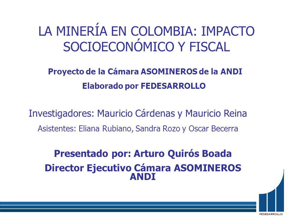 LA MINERÍA EN COLOMBIA: IMPACTO SOCIOECONÓMICO Y FISCAL Investigadores: Mauricio Cárdenas y Mauricio Reina Asistentes: Eliana Rubiano, Sandra Rozo y O