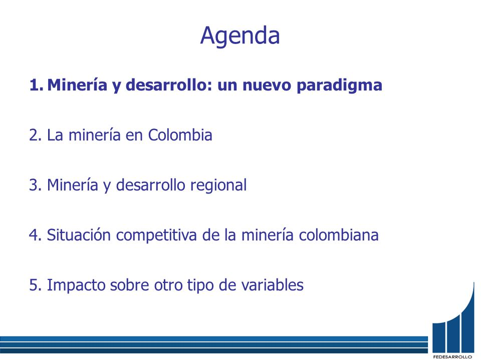Agenda 1.Minería y desarrollo: un nuevo paradigma 2.La minería en Colombia 3.Minería y desarrollo regional 4.Situación competitiva de la minería colom