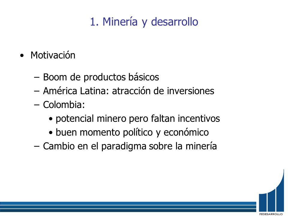 1. Minería y desarrollo Motivación –Boom de productos básicos –América Latina: atracción de inversiones –Colombia: potencial minero pero faltan incent