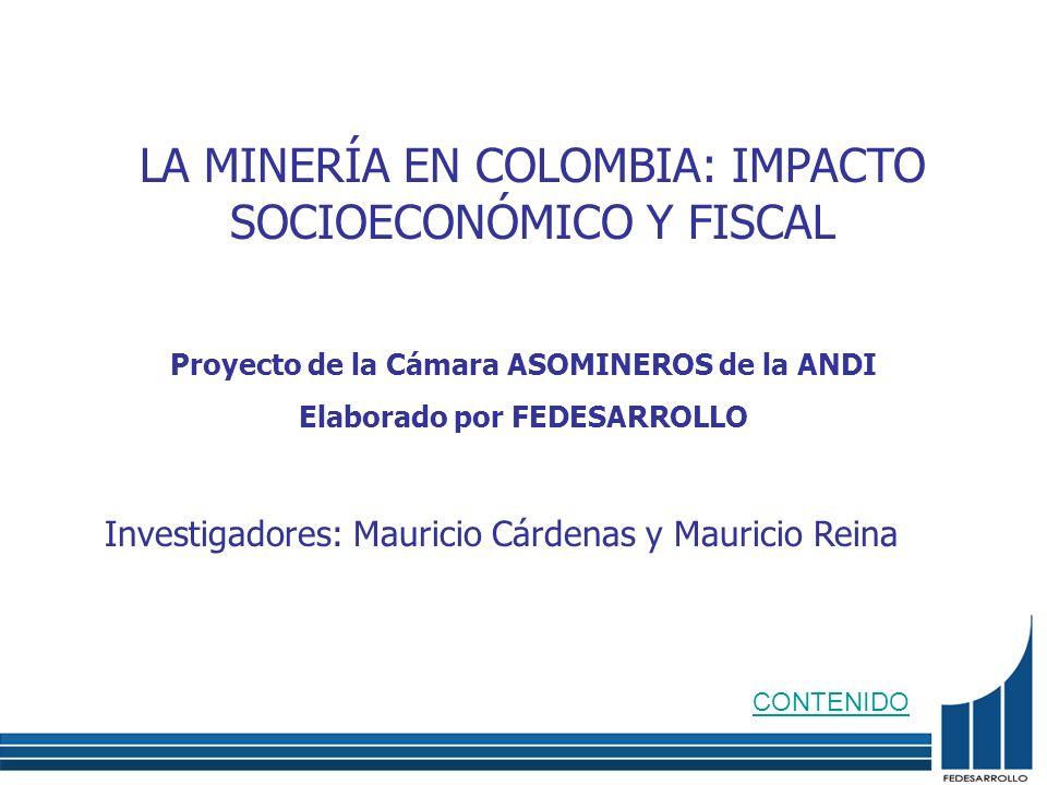 LA MINERÍA EN COLOMBIA: IMPACTO SOCIOECONÓMICO Y FISCAL Investigadores: Mauricio Cárdenas y Mauricio Reina Proyecto de la Cámara ASOMINEROS de la ANDI