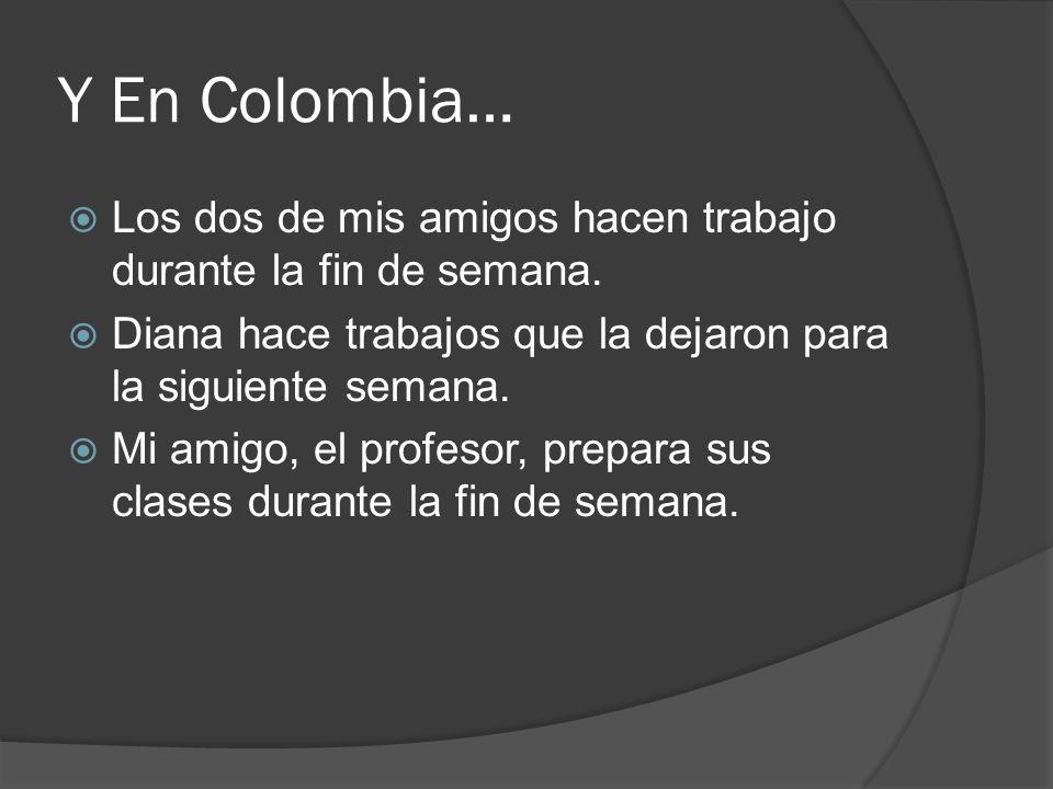 Y En Colombia… Los dos de mis amigos hacen trabajo durante la fin de semana. Diana hace trabajos que la dejaron para la siguiente semana. Mi amigo, el