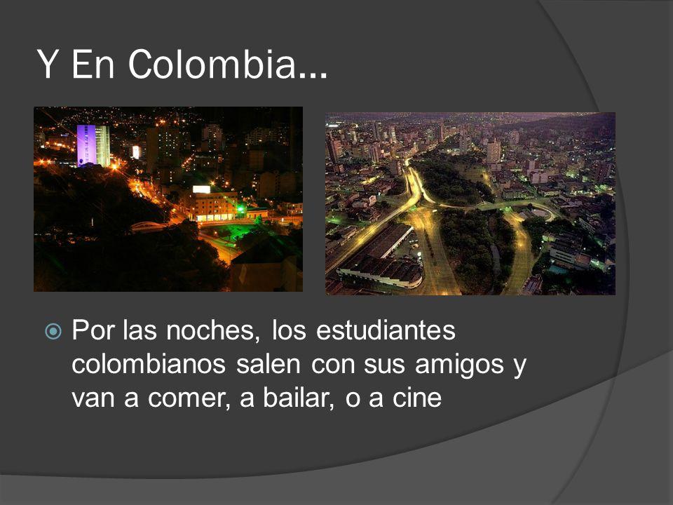 Y En Colombia… Por las noches, los estudiantes colombianos salen con sus amigos y van a comer, a bailar, o a cine