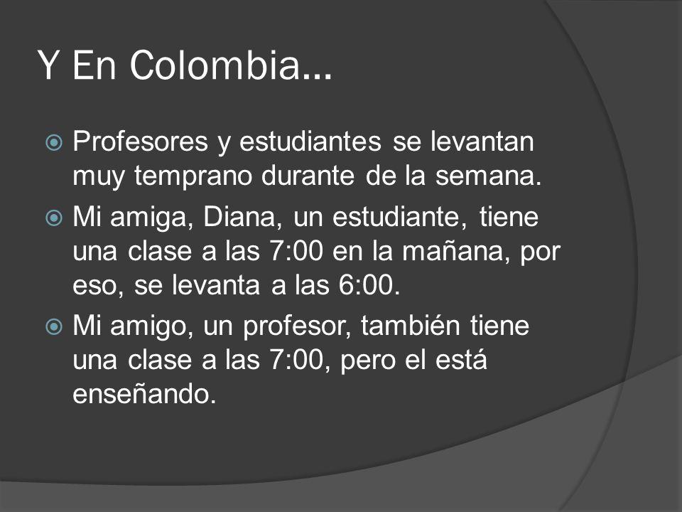 Y En Colombia… Profesores y estudiantes se levantan muy temprano durante de la semana. Mi amiga, Diana, un estudiante, tiene una clase a las 7:00 en l
