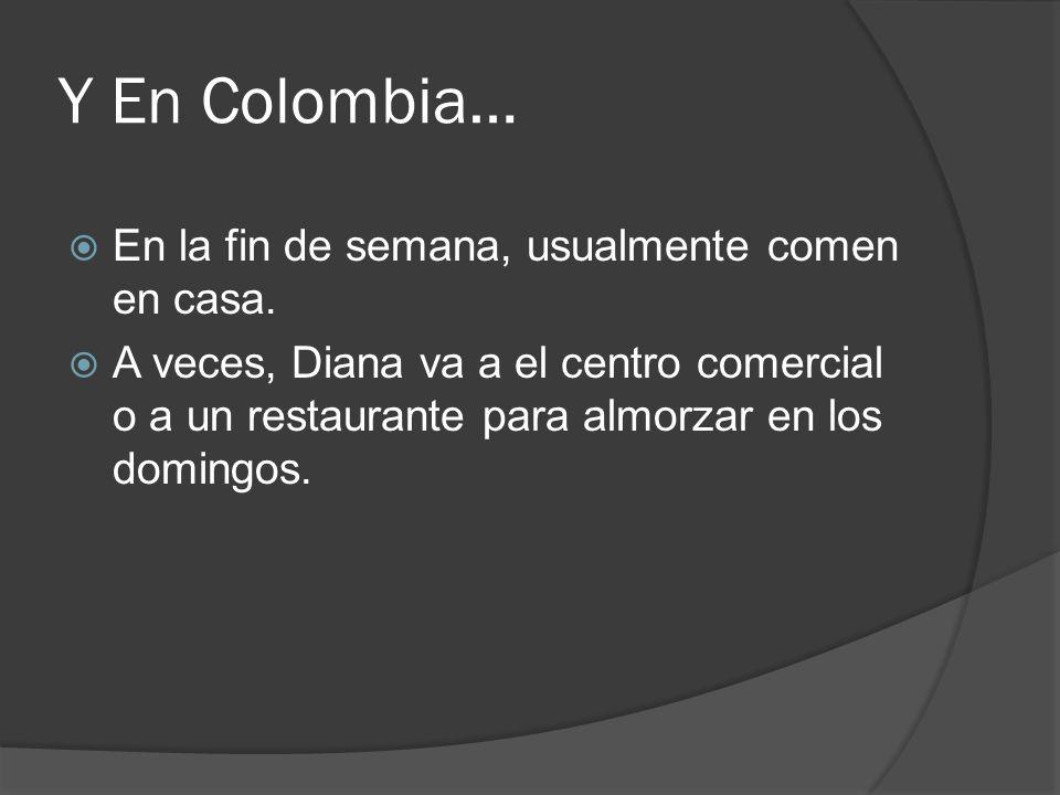 Y En Colombia… En la fin de semana, usualmente comen en casa. A veces, Diana va a el centro comercial o a un restaurante para almorzar en los domingos